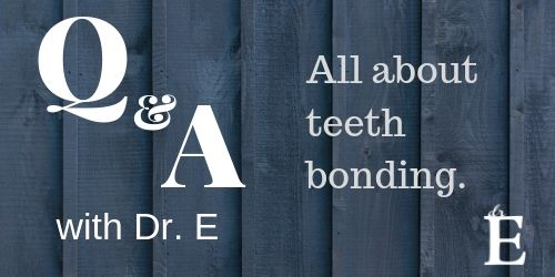 Q&A with Dr. E:  Is Teeth Bonding Right For You?